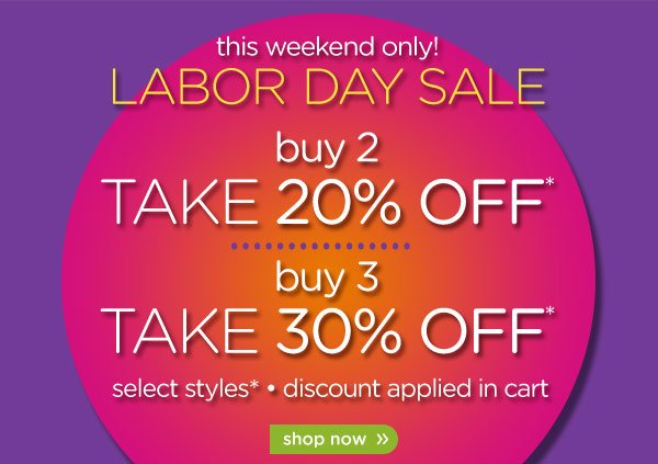 this weekend only! buy 2 take 20% off* - buy 3 take 30% off* - shop now