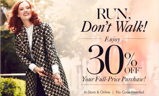 RUN, Don't Walk! Enjoy 30% OFF* Your Full–Price Purchase!  In–Store & Online No Code Needed