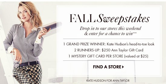 Fall Sweepstakes Drop in to our stores this weekend & enter for a chance to win*** 1 Grand Prize Winner: Kate Hudson's head–to–toe look 2 Runners–Up: $250 Ann Taylor Gift Card 1 Mystery Gift Card Per Store (valued at $25)  FIND A STORE