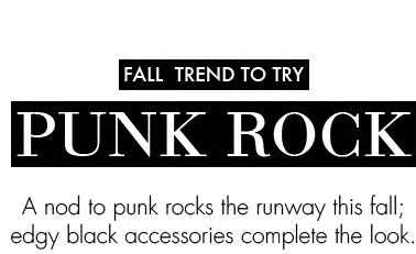 FALL TREND TO TRY. A nod to punk rocks the runway this fall; edgy black accessorries complete the look.