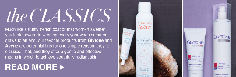The classics Much like a trusty trench coat or that worn-in sweater you look forward to wearing every year when summer draws to an end, our favorite products from Glytone and Avène are perennial hits for one  simple reason: they're classics. That, and they offer a gentle and effective means in which to achieve youthfully radiant skin. Read More >>