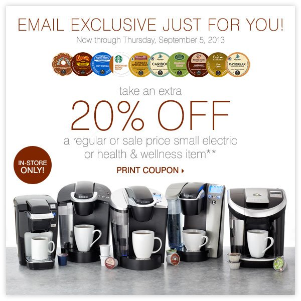 EMAIL EXCLUSIVE JUST FOR YOU! Take an extra 20% off a regular or sale price small electric or health & wellness item** Print coupon.