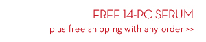 FREE 14-PC SERUM plus free shipping with any order.