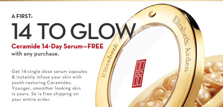 A FIRST: 14 TO GLOW. Ceramide 14-Day Serum—FREE with any purchase. Get 14-single dose serum capsules & instantly infuse your skin with  youth-restoring Ceramides. Younger, smoother looking skin is yours. So is free shipping on your entire order.