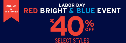 IN STORES & ONLINE | LABOR DAY | RED BRIGHT & BLUE EVENT | UP TO 40% OFF SELECT STYLES