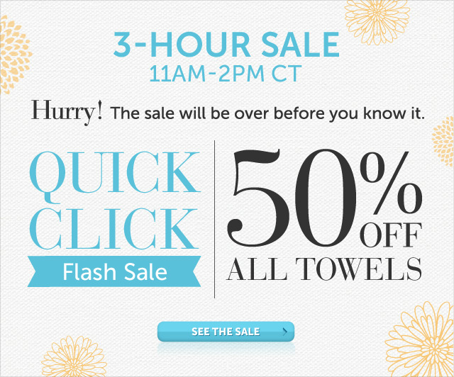 Today Only - 11am-2pm CT - Hurry! The sale will be over before you know it - Quick Click Flash Sale - 50% OFF All Towels
