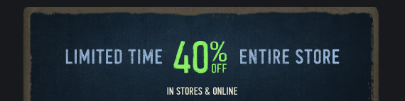 LIMITED TIME     40% OFF ENTIRE STORE     IN STORES & ONLINE