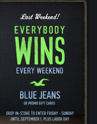 Last Weekend!          EVERYBODY     WINS     EVERY WEEKEND          BLUE JEANS OR PROMO GIFT CARDS          DROP IN-STORE TO ENTER FRIDAY - SUNDAY UNTIL SEPTEMBER 1, PLUS LABOR  DAY
