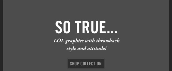 SO TRUE... LOL graphics with throwback style and attitude! SHOP  COLLECTION