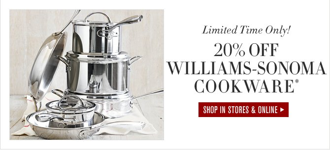 Limited Time Only! - 20% OFF WILLIAMS-SONOMA COOKWARE* - SHOP IN STORES & ONLINE