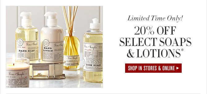 Limited Time Only! - 20% OFF SELECT SOAPS & LOTIONS* - SHOP IN STORES & ONLINE