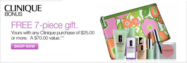 Clinique BONUS FREE 7-piece gift. Yours with any Clinique purchase of $25.00 or more. A $70.00 value. *** Shop now.