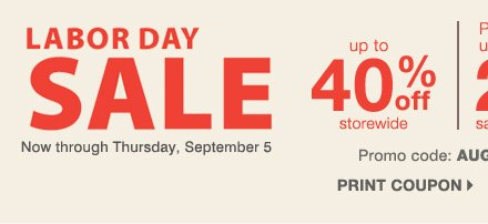 Labor Day Sale. Now through Thursday, September 5. Up to 40% off storewide Plus, take up to an extra 25% off sale price merchandise** Promo code AUGLABORD13. Print coupon.