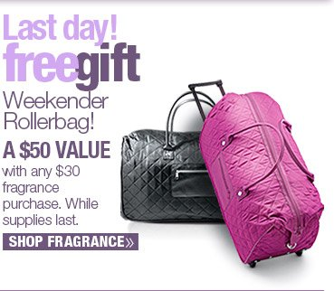 FREE GIFT A $50 Value! Weekender Rollerbag with any fragrance purchase of $30 or more. SHOP NOW