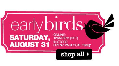 Early Birds Saturday, August 31. Online: 12AM-3PM (CDT) In store: OPEN-1PM (local time). Shop all.