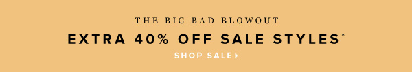 The Big Bad Blowout Extra 40% Off Sale Styles* - - Shop Sale