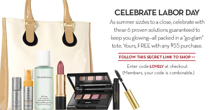 "CELEBRATE LABOR DAY. As summer sizzles to a close, celebrate with these 6 proven solutions guaranteed to keep you glowing—all packed in a ""go-glam"" tote. Yours, FREE with any $55 purchase. FOLLOW THIS SECRET LINK TO SHOP. Enter code LOVELY at checkout. (Members, your code is combinable.)"