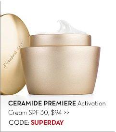 CERAMIDE PREMIERE Activation Cream SPF 30, $94. CODE: SUPERDAY.