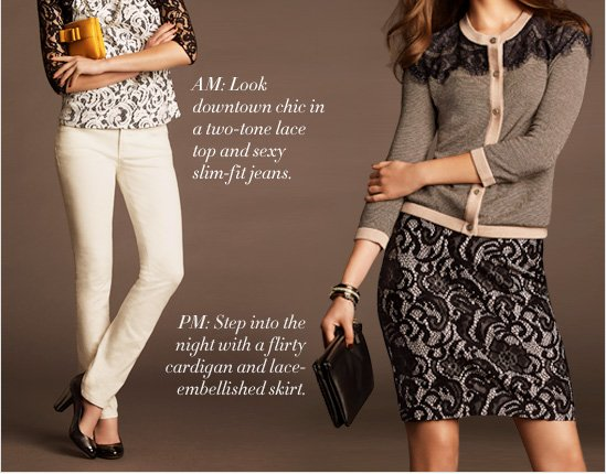 AM: Look downtown chic in a  two–tone lace top and sexy slim–fit jeans.  PM: Step into the night with a flirty cardigan and lace–embellished skirt.