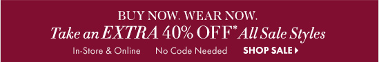 BUY NOW. WEAR NOW. Take An EXTRA 40% OFF* All Sale Styles        In–Store & Online No Code Needed        SHOP SALE