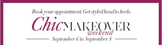 Book your appointment. Get Styled head to heels. CHIC MAKEOVER Weekend September 6 to September 8        BOOK AN APPOINTMENT