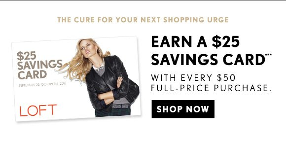 THE CURE FOR YOUR NEXT SHOPPING URGE EARN A $25 SAVINGS CARD*** WITH EVERY $50 FULL–PRICE PURCHASE.                            SHOP NOW