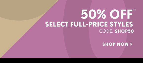 50% OFF** SELECT FULL–PRICE STYLES CODE: SHOP50                            SHOP NOW