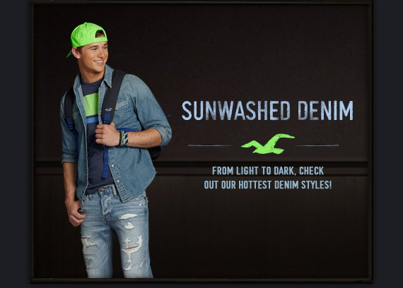 SUNWASHED DENIM     FROM LIGHT TO DARK, CHECK OUT OUR HOTTEST DENIM STYLES!