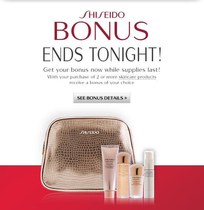 Ends Tonight: Shiseido Bonus - Get your bonus now while supplies last! With your purchase of 2 or more skincare products receive a bonus of your choice.