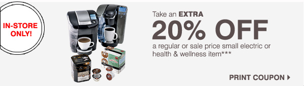 IN-STORE ONLY! Take an EXTRA 20% OFF a regular or sale price small electric or health & wellness item*** Print coupon.