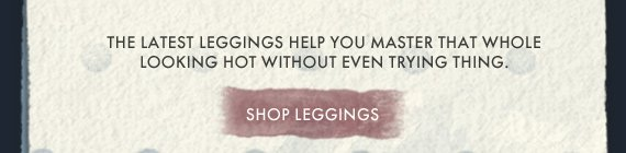THE LATEST LEGGINGS HELP YOU MASTER THAT WHOLE LOOKING HOT WITHOUT EVEN TRYING THING. SHOP LEGGINGS