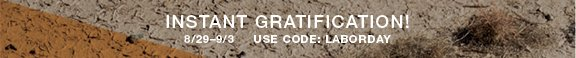 Instant gratification! 8/29–9/3 Use Code: LABORDAY