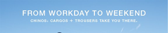 From Workday to Weekend Chinos, Cargos + Trousers take you there.