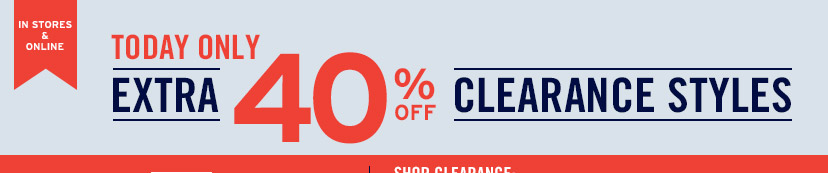 IN STORES & ONLINE | TODAY ONLY | EXTRA 40% OFF CLEARANCE STYLES | SHOP CLEARANCE: