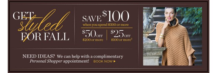 Save $100 when you spend $300 or more. Save $50 when you spend $200 or more. Save $25 when you spend $100 or more. Need ideas? We can help with a complimentary Personal Shopper appointment.