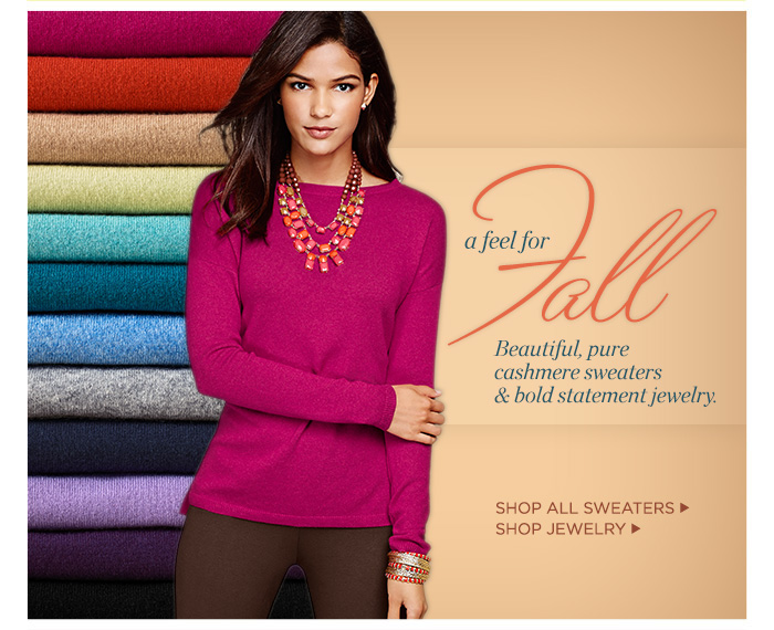 A feel for fall. Beautiful, pure cashmere sweaters and bold statement jewelry. Shop all sweaters and shop jewelry.