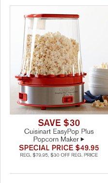 SAVE $30 - Cuisinart EasyPop Plus Popcorn Maker -- SPECIAL PRICE $49.95 - REG. $79.95, $30 OFF REG. PRICE