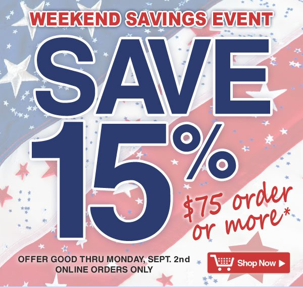 Exclusive Online Offer - Weekend Savings Event - 15% off all orders $75 and over - online orders only - Offer good thru Monday, Sept. 2nd - Shop Now >
