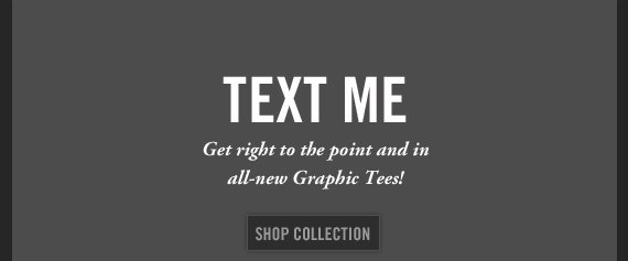 TEXT ME Get Right to the point and in all–new Graphic Tees! SHOP COLLECTION