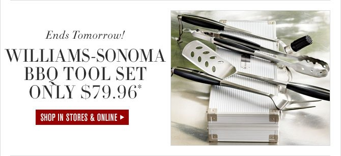 Ends Tomorrow! - WILLIAMS-SONOMA BBQ TOOL SET ONLY $79.96* - SHOP IN STORES & ONLINE