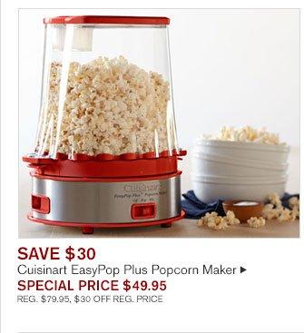 SAVE $30 Cuisinart EasyPop Plus Popcorn Maker SPECIAL PRICE $49.95 REG. $79.95, $30 OFF REG. PRICE
