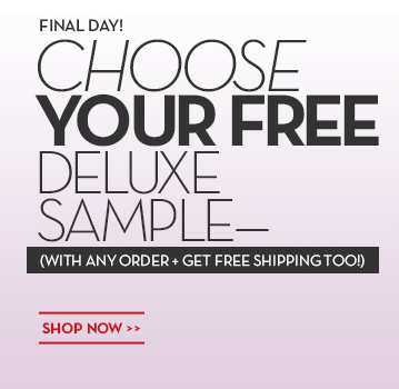 FINAL DAY! CHOOSE YOUR FREE DELUXE SAMPLE—(WITH ANY ORDER + GET FREE SHIPPING TOO!) SHOP NOW.