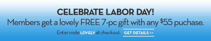 CELEBRATE LABOR DAY! Members get a lovely FREE 7-pc gift with any $55 purchase. Enter code LOVELY at checkout. GET DETAILS.