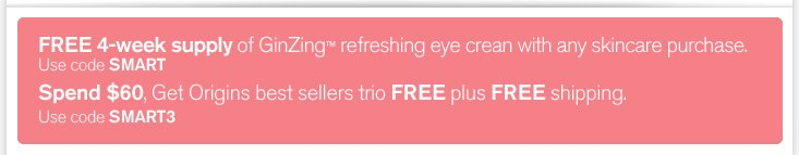 FREE 4 week supply of GinZing refreshing eye cream with any skincare purchase Use code SMART Spend 60 dollars Get Origins best sellers trio FREE plus FREE shipping Use code SMART3