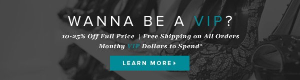 Wanna Be a VIP? 10-25% Off Full Price  | Free Shipping on All Orders | Monthy VIP Dollars to Spend*    Learn More