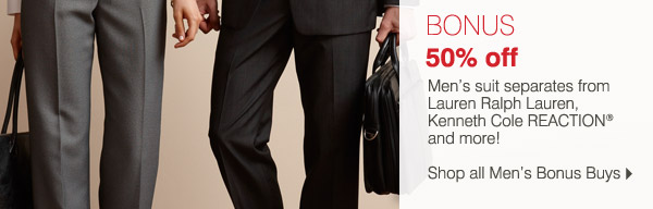 Online Only! Wear-To-Work Bonus Buy Event Now through Tuesday, September 3, 2013. BONUS 50% off Men's suit separates from Lauren Ralph Lauren, Kenneth Cole REACTION® and more! Shop all Men's Bonus Buys