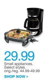 29.99 Small appliances. Select styles. orig./reg. 44.99-49.99. SHOP NOW