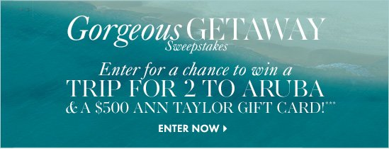 Gorgeous GETAWAY Sweepstakes Enter for a chance to win a TRIP FOR 2 TO ARUBA & A $500 Ann Taylor Gift Card!***        ENTER NOW