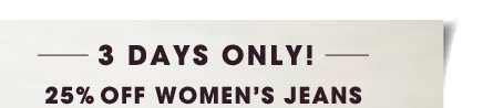 3 DAYS ONLY! 25% OFF WOMEN'S JEANS