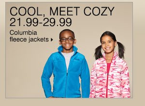 COOL, MEET COZY 21.99-29.99 Columbia fleece jackets.